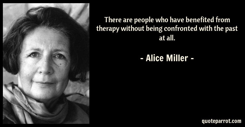 Alice Miller Quote: There are people who have benefited from therapy without being confronted with the past at all.