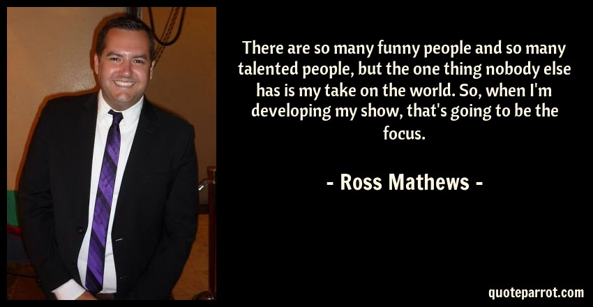 Ross Mathews Quote: There are so many funny people and so many talented people, but the one thing nobody else has is my take on the world. So, when I'm developing my show, that's going to be the focus.