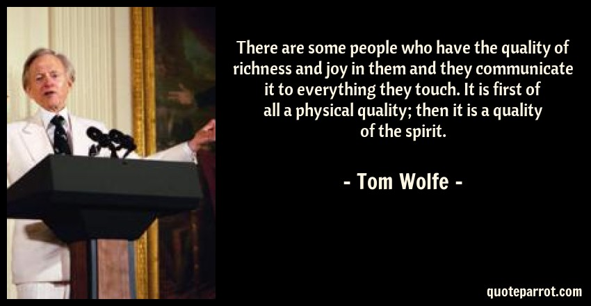 Tom Wolfe Quote: There are some people who have the quality of richness and joy in them and they communicate it to everything they touch. It is first of all a physical quality; then it is a quality of the spirit.
