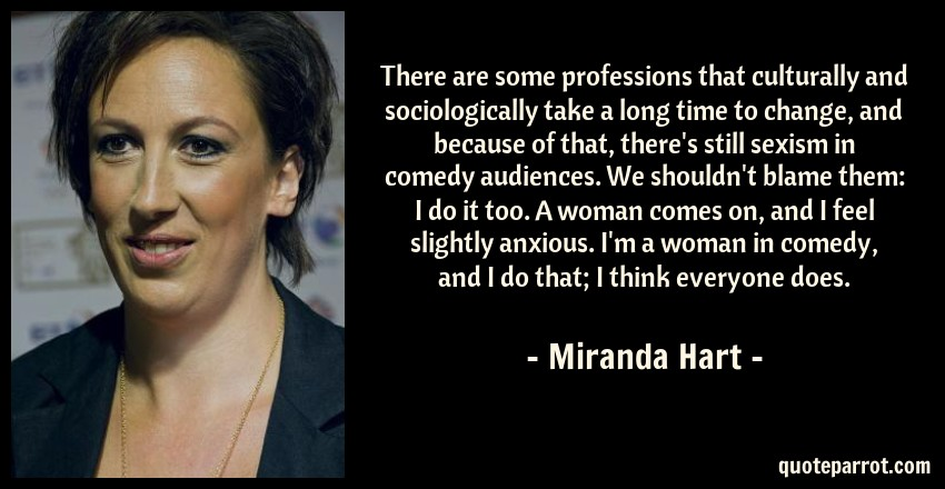 Miranda Hart Quote: There are some professions that culturally and sociologically take a long time to change, and because of that, there's still sexism in comedy audiences. We shouldn't blame them: I do it too. A woman comes on, and I feel slightly anxious. I'm a woman in comedy, and I do that; I think everyone does.