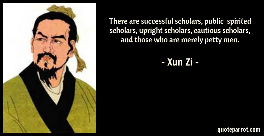 Xun Zi Quote: There are successful scholars, public-spirited scholars, upright scholars, cautious scholars, and those who are merely petty men.