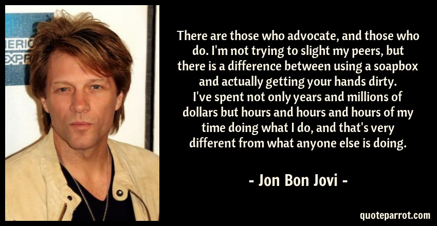 Jon Bon Jovi Quote: There are those who advocate, and those who do. I'm not trying to slight my peers, but there is a difference between using a soapbox and actually getting your hands dirty. I've spent not only years and millions of dollars but hours and hours and hours of my time doing what I do, and that's very different from what anyone else is doing.