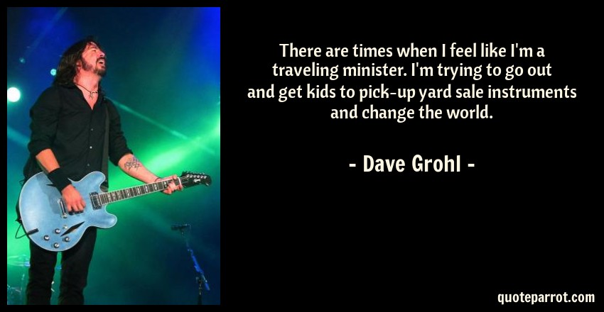 Dave Grohl Quote: There are times when I feel like I'm a traveling minister. I'm trying to go out and get kids to pick-up yard sale instruments and change the world.