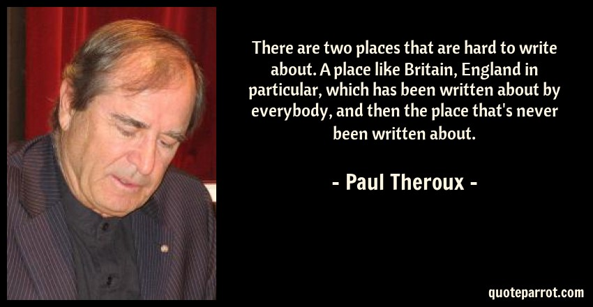 Paul Theroux Quote: There are two places that are hard to write about. A place like Britain, England in particular, which has been written about by everybody, and then the place that's never been written about.
