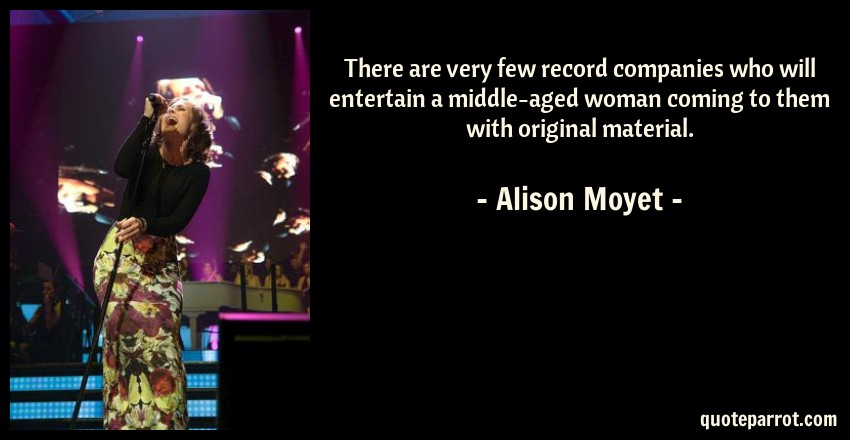 Alison Moyet Quote: There are very few record companies who will entertain a middle-aged woman coming to them with original material.