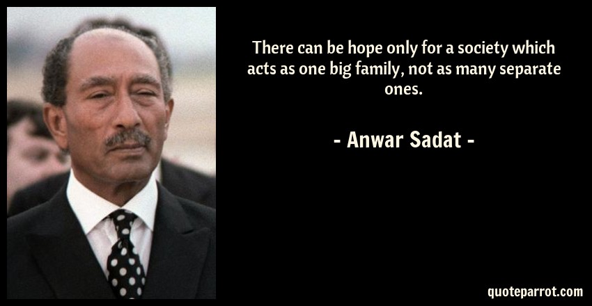 Anwar Sadat Quote: There can be hope only for a society which acts as one big family, not as many separate ones.