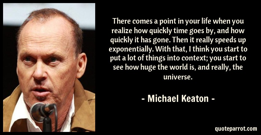 Michael Keaton Quote: There comes a point in your life when you realize how quickly time goes by, and how quickly it has gone. Then it really speeds up exponentially. With that, I think you start to put a lot of things into context; you start to see how huge the world is, and really, the universe.