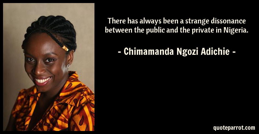Chimamanda Ngozi Adichie Quote: There has always been a strange dissonance between the public and the private in Nigeria.