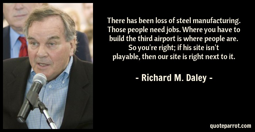 Richard M. Daley Quote: There has been loss of steel manufacturing. Those people need jobs. Where you have to build the third airport is where people are. So you're right; if his site isn't playable, then our site is right next to it.
