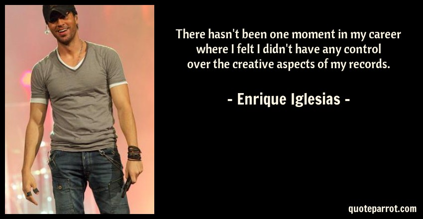 Enrique Iglesias Quote: There hasn't been one moment in my career where I felt I didn't have any control over the creative aspects of my records.