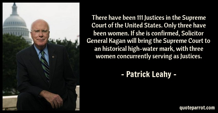 Patrick Leahy Quote: There have been 111 Justices in the Supreme Court of the United States. Only three have been women. If she is confirmed, Solicitor General Kagan will bring the Supreme Court to an historical high-water mark, with three women concurrently serving as Justices.