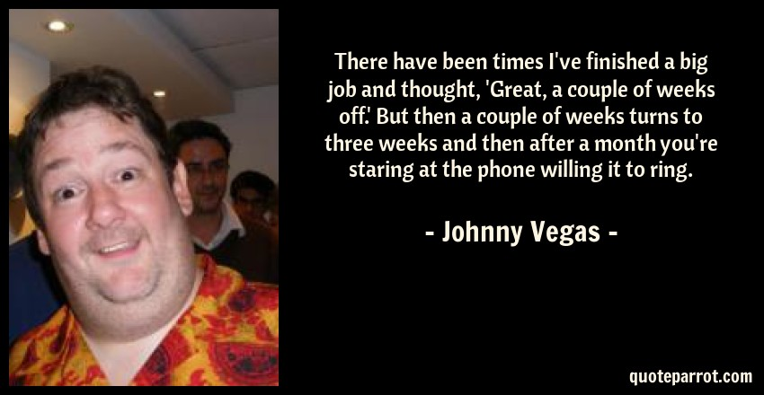 Johnny Vegas Quote: There have been times I've finished a big job and thought, 'Great, a couple of weeks off.' But then a couple of weeks turns to three weeks and then after a month you're staring at the phone willing it to ring.