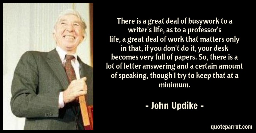 John Updike Quote: There is a great deal of busywork to a writer's life, as to a professor's life, a great deal of work that matters only in that, if you don't do it, your desk becomes very full of papers. So, there is a lot of letter answering and a certain amount of speaking, though I try to keep that at a minimum.