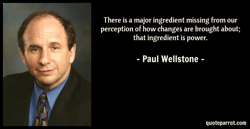 Paul Wellstone Quote: There is a major ingredient missing from our perception of how changes are brought about; that ingredient is power.