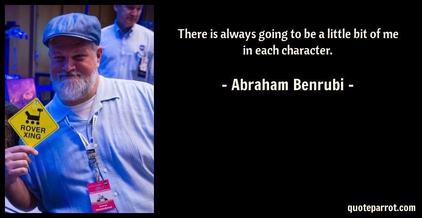 Abraham Benrubi Quote: There is always going to be a little bit of me in each character.