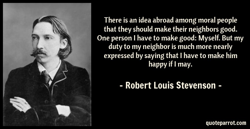 Robert Louis Stevenson Quote: There is an idea abroad among moral people that they should make their neighbors good. One person I have to make good: Myself. But my duty to my neighbor is much more nearly expressed by saying that I have to make him happy if I may.