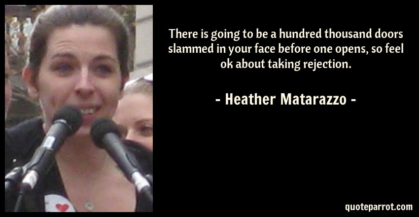 Heather Matarazzo Quote: There is going to be a hundred thousand doors slammed in your face before one opens, so feel ok about taking rejection.