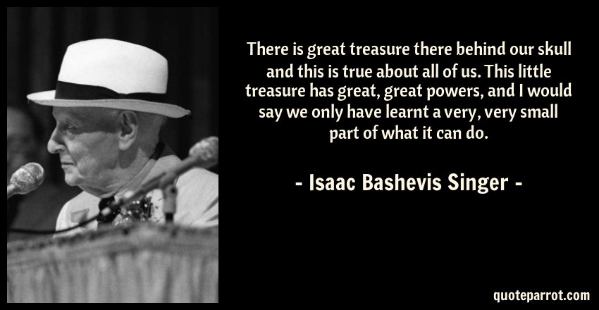 Isaac Bashevis Singer Quote: There is great treasure there behind our skull and this is true about all of us. This little treasure has great, great powers, and I would say we only have learnt a very, very small part of what it can do.