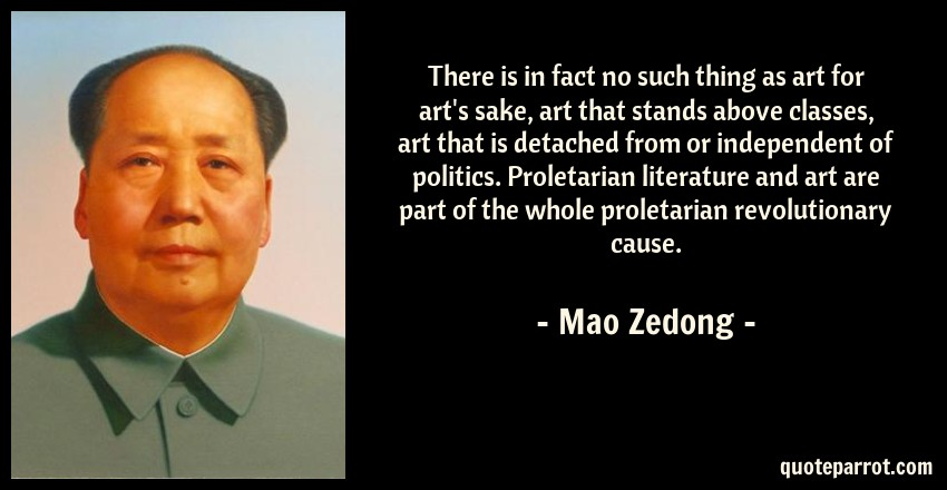 Mao Zedong Quote: There is in fact no such thing as art for art's sake, art that stands above classes, art that is detached from or independent of politics. Proletarian literature and art are part of the whole proletarian revolutionary cause.