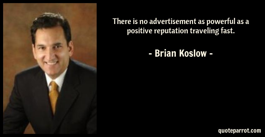 Brian Koslow Quote: There is no advertisement as powerful as a positive reputation traveling fast.