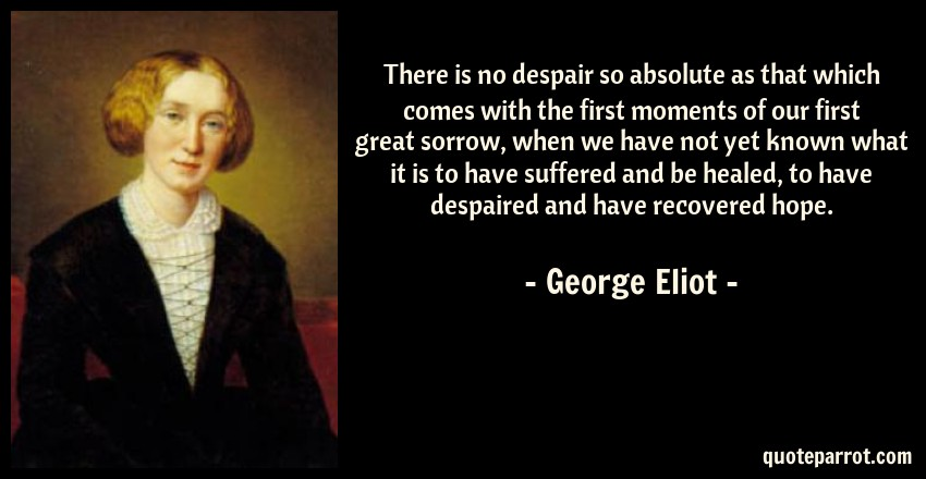 George Eliot Quote: There is no despair so absolute as that which comes with the first moments of our first great sorrow, when we have not yet known what it is to have suffered and be healed, to have despaired and have recovered hope.