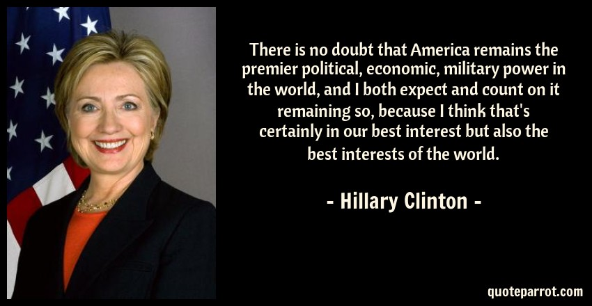 Hillary Clinton Quote: There is no doubt that America remains the premier political, economic, military power in the world, and I both expect and count on it remaining so, because I think that's certainly in our best interest but also the best interests of the world.