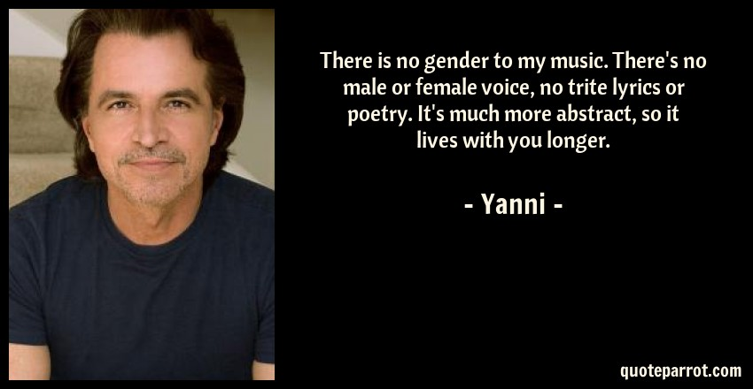 Yanni Quote: There is no gender to my music. There's no male or female voice, no trite lyrics or poetry. It's much more abstract, so it lives with you longer.