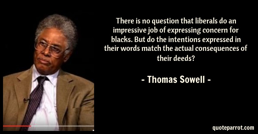 Thomas Sowell Quote: There is no question that liberals do an impressive job of expressing concern for blacks. But do the intentions expressed in their words match the actual consequences of their deeds?