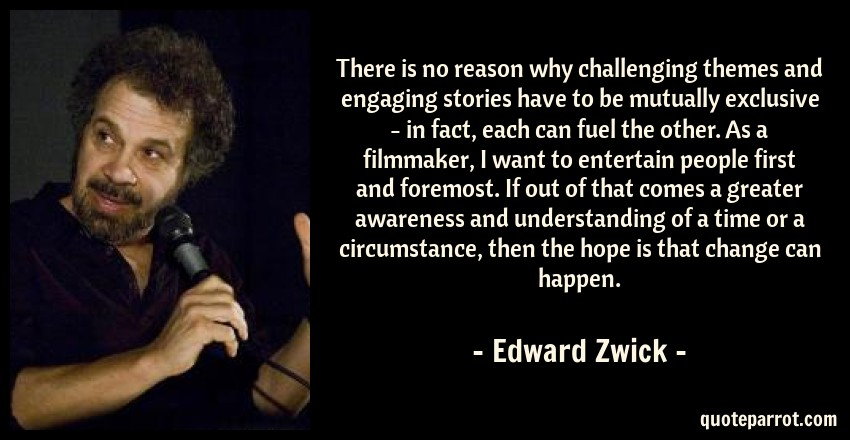 Edward Zwick Quote: There is no reason why challenging themes and engaging stories have to be mutually exclusive - in fact, each can fuel the other. As a filmmaker, I want to entertain people first and foremost. If out of that comes a greater awareness and understanding of a time or a circumstance, then the hope is that change can happen.