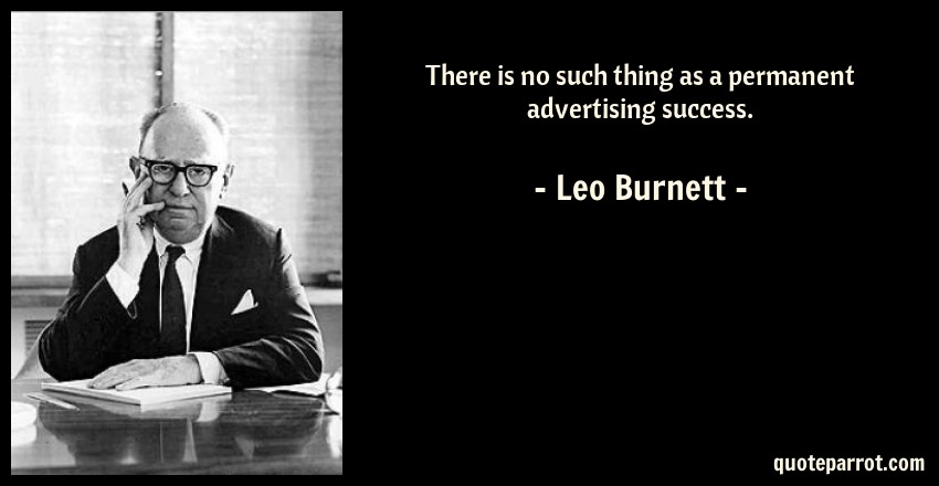 Leo Burnett Quote: There is no such thing as a permanent advertising success.
