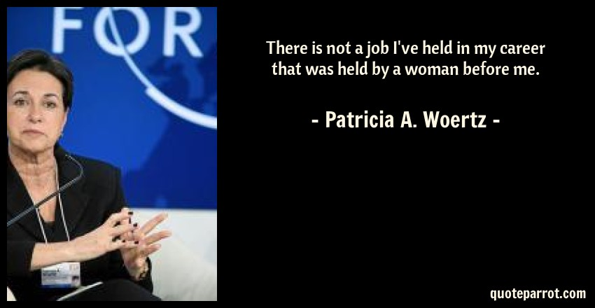 Patricia A. Woertz Quote: There is not a job I've held in my career that was held by a woman before me.