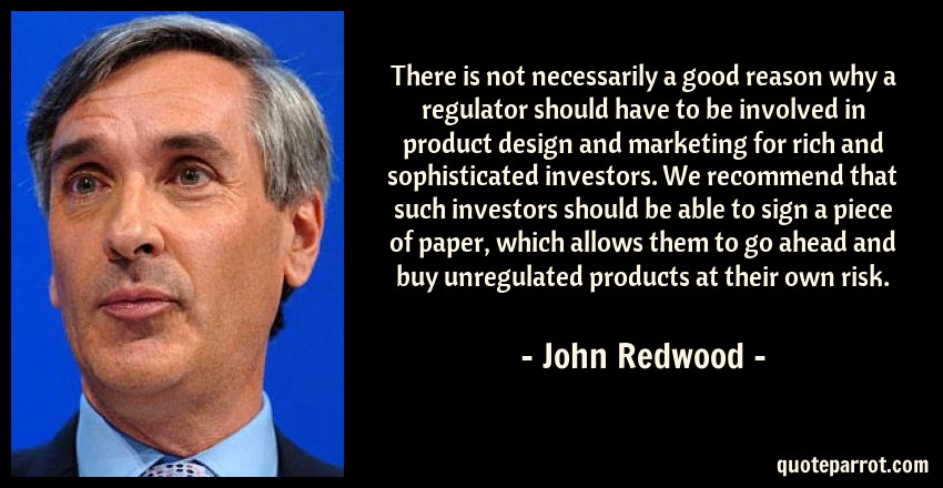 John Redwood Quote: There is not necessarily a good reason why a regulator should have to be involved in product design and marketing for rich and sophisticated investors. We recommend that such investors should be able to sign a piece of paper, which allows them to go ahead and buy unregulated products at their own risk.
