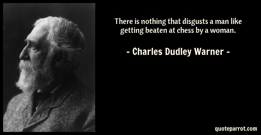 Charles Dudley Warner Quote: There is nothing that disgusts a man like getting beaten at chess by a woman.