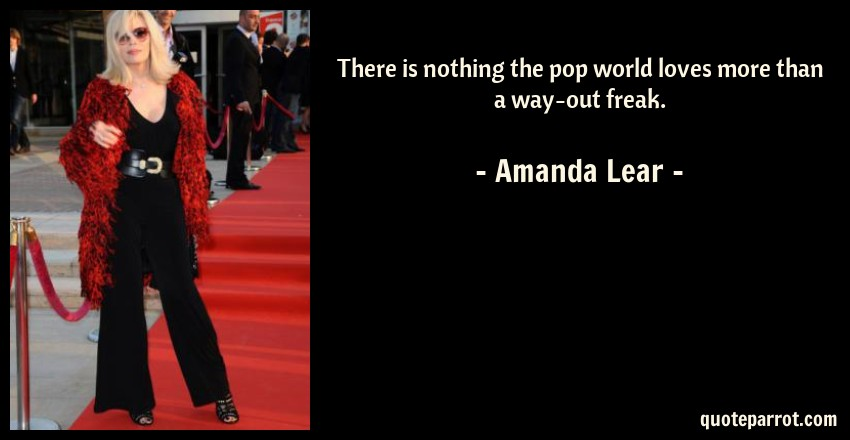 Amanda Lear Quote: There is nothing the pop world loves more than a way-out freak.