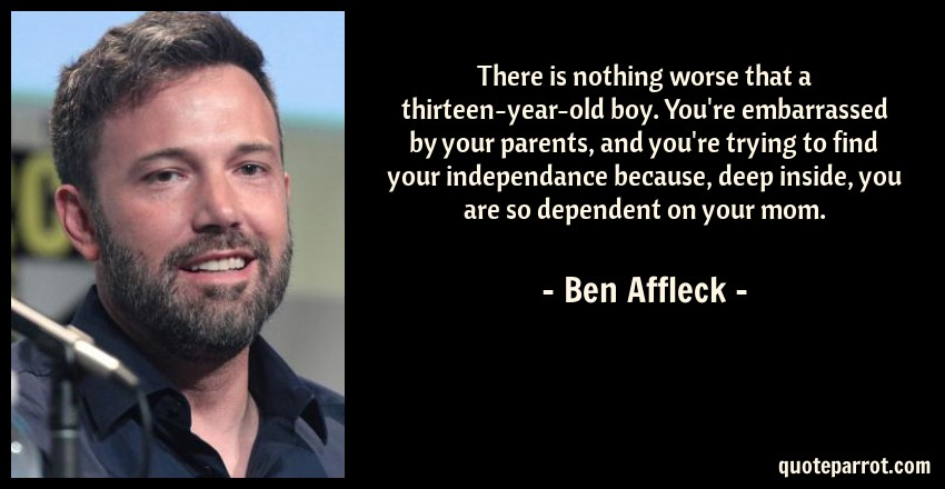 Ben Affleck Quote: There is nothing worse that a thirteen-year-old boy. You're embarrassed by your parents, and you're trying to find your independance because, deep inside, you are so dependent on your mom.