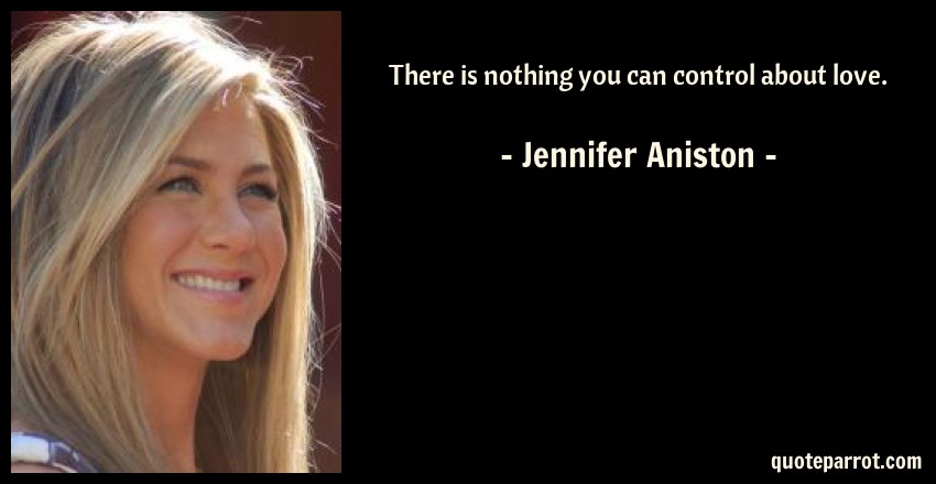 Jennifer Aniston Quote: There is nothing you can control about love.