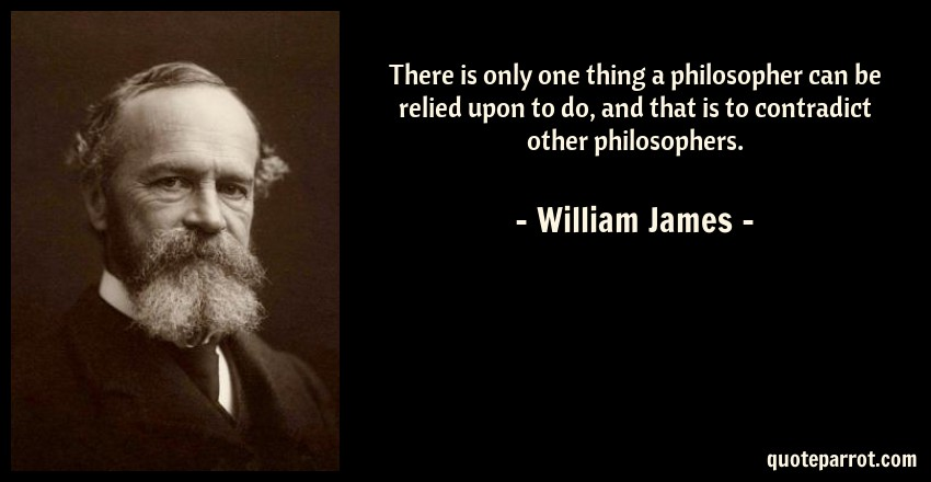 William James Quote: There is only one thing a philosopher can be relied upon to do, and that is to contradict other philosophers.