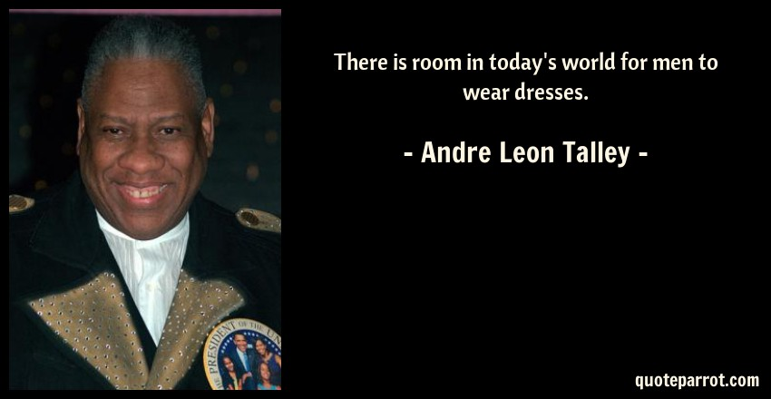Andre Leon Talley Quote: There is room in today's world for men to wear dresses.