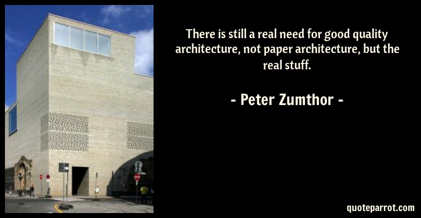 Peter Zumthor Quote: There is still a real need for good quality architecture, not paper architecture, but the real stuff.