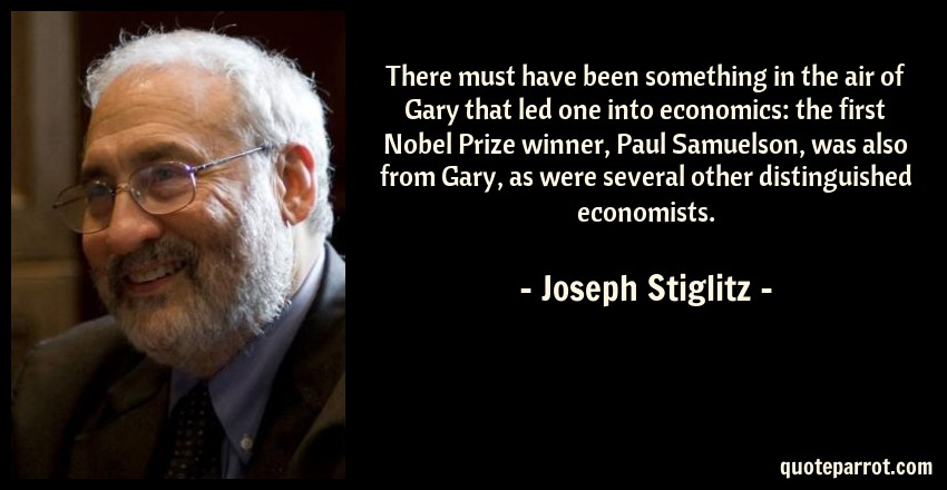 Joseph Stiglitz Quote: There must have been something in the air of Gary that led one into economics: the first Nobel Prize winner, Paul Samuelson, was also from Gary, as were several other distinguished economists.
