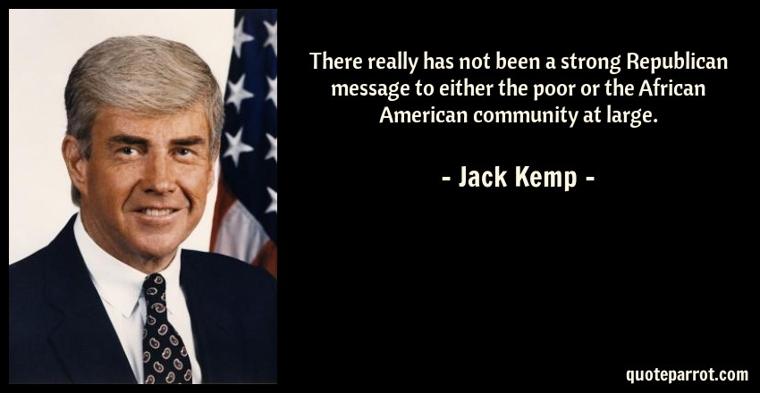 Jack Kemp Quote: There really has not been a strong Republican message to either the poor or the African American community at large.