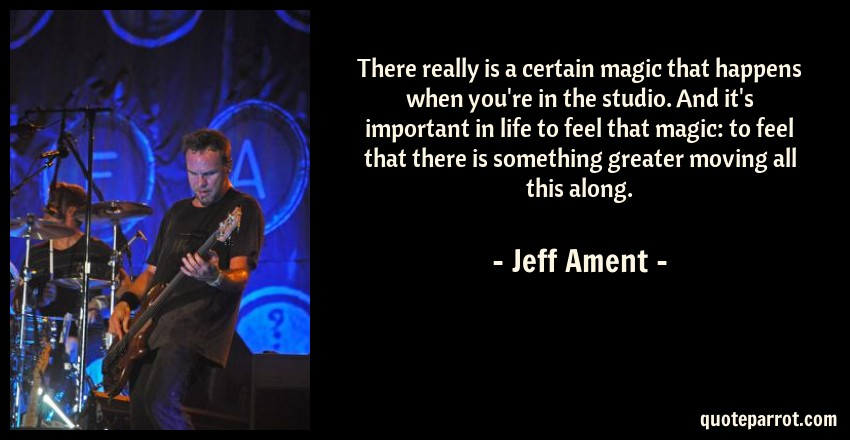 Jeff Ament Quote: There really is a certain magic that happens when you're in the studio. And it's important in life to feel that magic: to feel that there is something greater moving all this along.