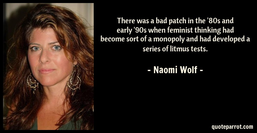 Naomi Wolf Quote: There was a bad patch in the '80s and early '90s when feminist thinking had become sort of a monopoly and had developed a series of litmus tests.
