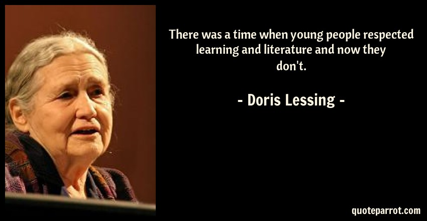 Doris Lessing Quote: There was a time when young people respected learning and literature and now they don't.