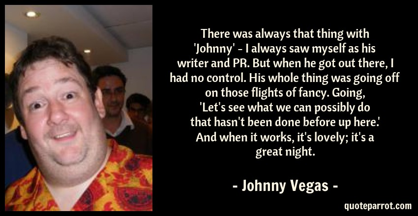 Johnny Vegas Quote: There was always that thing with 'Johnny' - I always saw myself as his writer and PR. But when he got out there, I had no control. His whole thing was going off on those flights of fancy. Going, 'Let's see what we can possibly do that hasn't been done before up here.' And when it works, it's lovely; it's a great night.