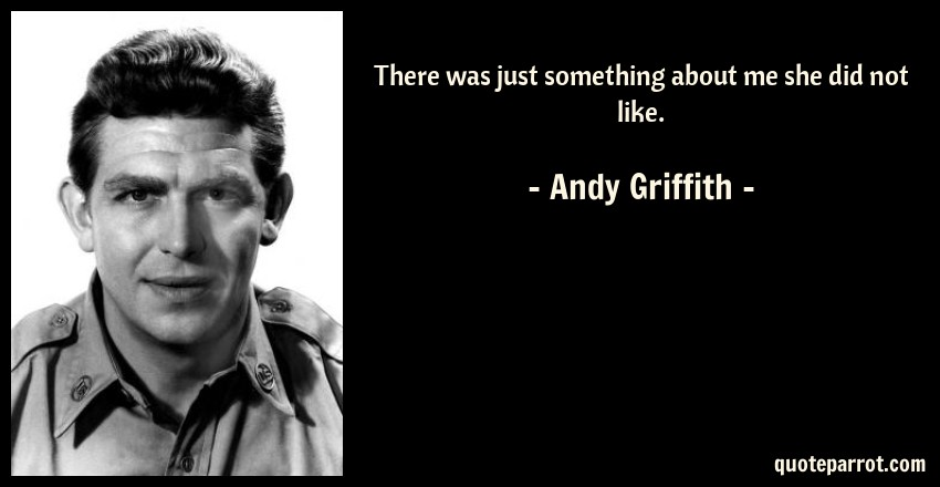 Andy Griffith Quote: There was just something about me she did not like.