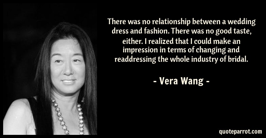 Vera Wang Quote: There was no relationship between a wedding dress and fashion. There was no good taste, either. I realized that I could make an impression in terms of changing and readdressing the whole industry of bridal.