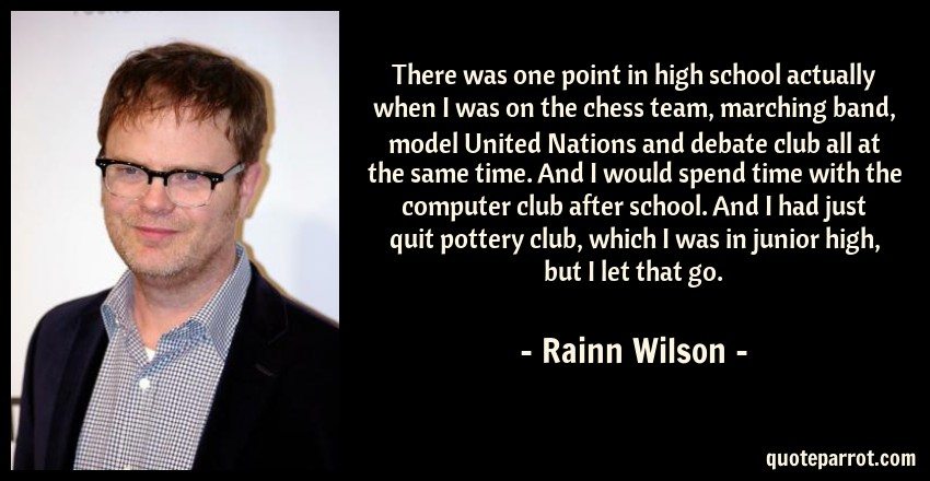 Rainn Wilson Quote: There was one point in high school actually when I was on the chess team, marching band, model United Nations and debate club all at the same time. And I would spend time with the computer club after school. And I had just quit pottery club, which I was in junior high, but I let that go.