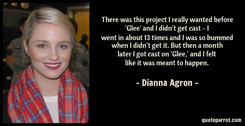 Dianna Agron Quote: There was this project I really wanted before 'Glee' and I didn't get cast - I went in about 13 times and I was so bummed when I didn't get it. But then a month later I got cast on 'Glee,' and I felt like it was meant to happen.