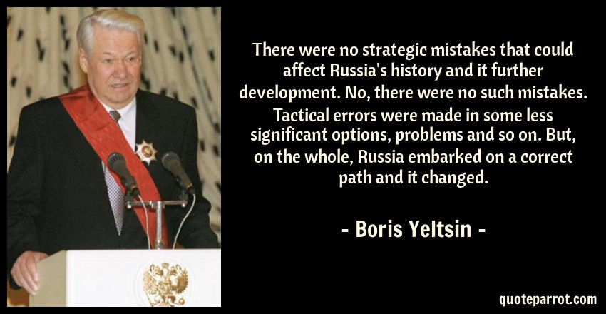 Boris Yeltsin Quote: There were no strategic mistakes that could affect Russia's history and it further development. No, there were no such mistakes. Tactical errors were made in some less significant options, problems and so on. But, on the whole, Russia embarked on a correct path and it changed.